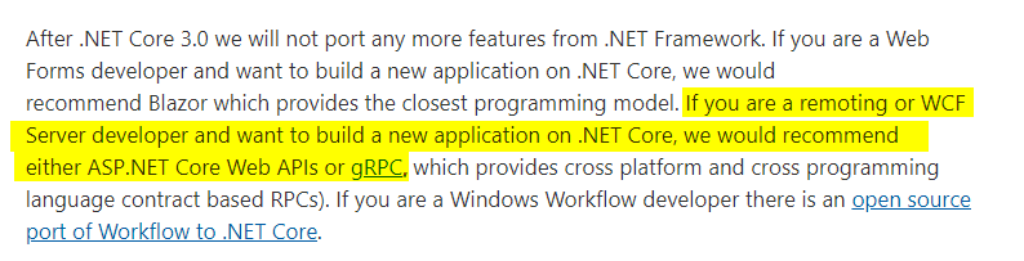 """Texto copiado do site original: """"If you are a remoting or WCF Server developer and want to build a new application on .NET Core, we would recommend either ASP.NET Core Web APIs or gRPC, which provides cross platform and cross programming language contract based RPCs). If you are a Windows Workflow developer there is an open source port of Workflow to .NET Core.  """""""